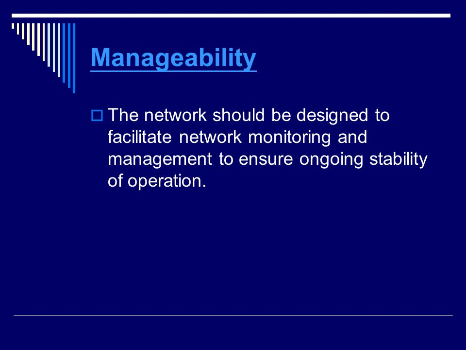 Manageability The network should be designed to facilitate network monitoring and management to ensure ongoing stability of operation.