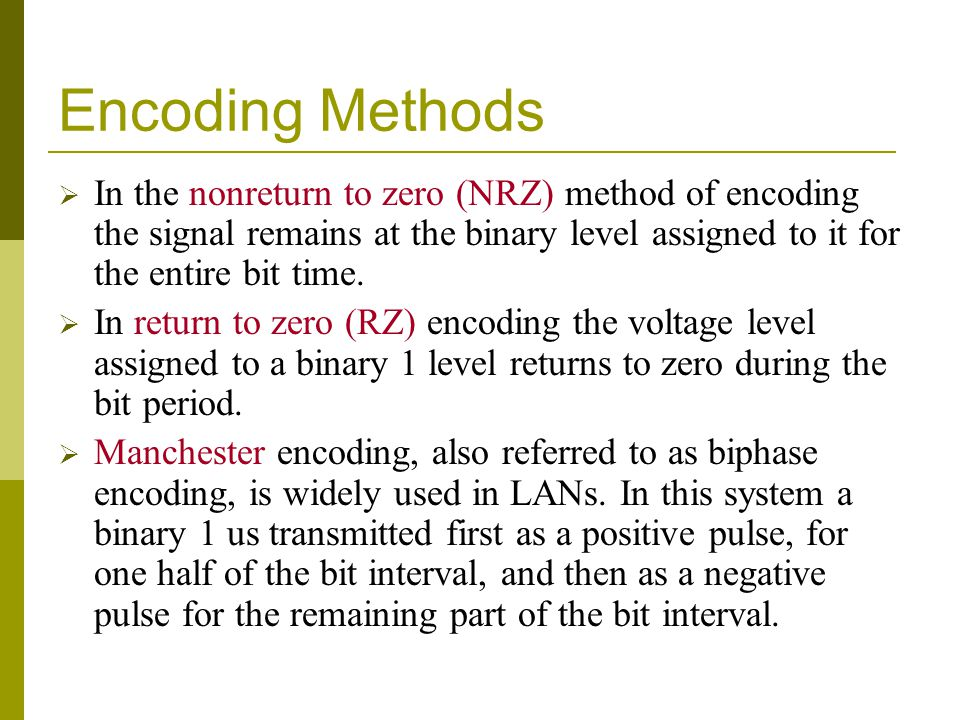 Encoding Methods In the nonreturn to zero (NRZ) method of encoding the signal remains at the binary level assigned to it for the entire bit time.
