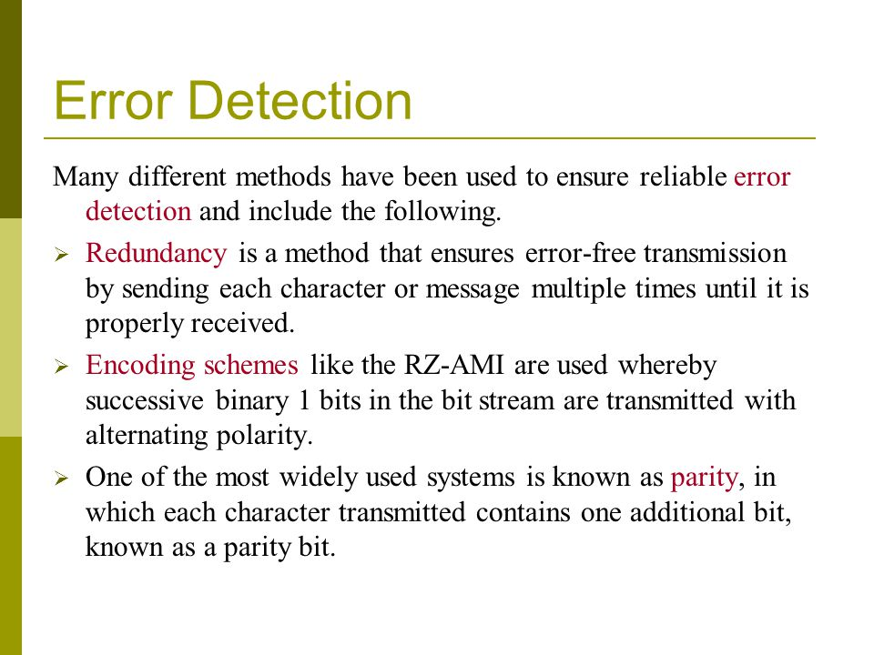 Error Detection Many different methods have been used to ensure reliable error detection and include the following.