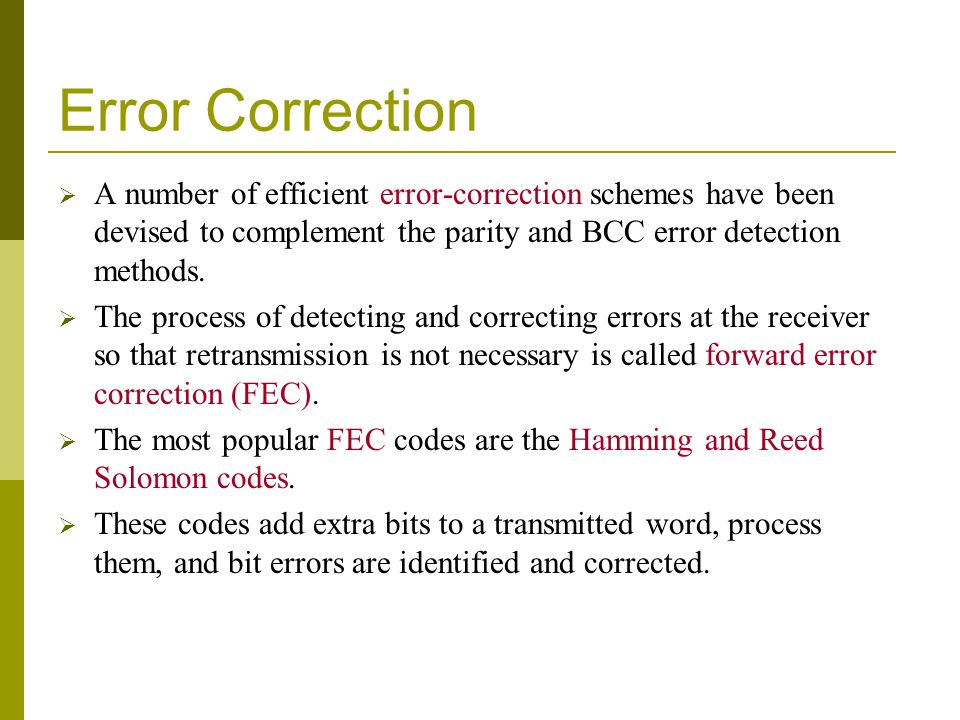 Error Correction A number of efficient error-correction schemes have been devised to complement the parity and BCC error detection methods.