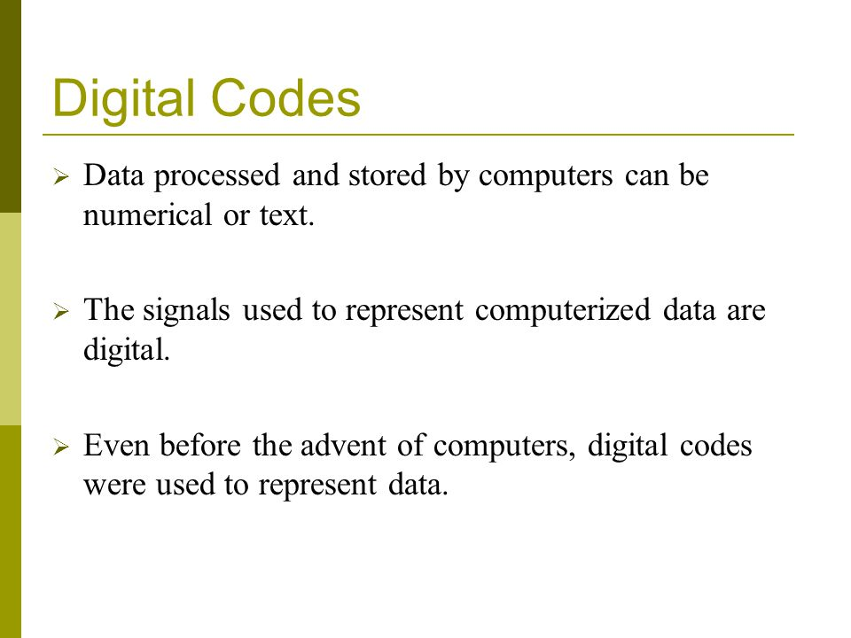 Digital Codes Data processed and stored by computers can be numerical or text. The signals used to represent computerized data are digital.