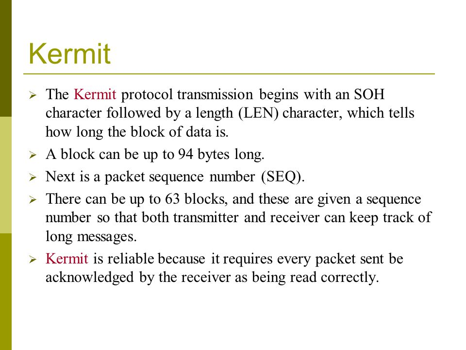 Kermit The Kermit protocol transmission begins with an SOH character followed by a length (LEN) character, which tells how long the block of data is.