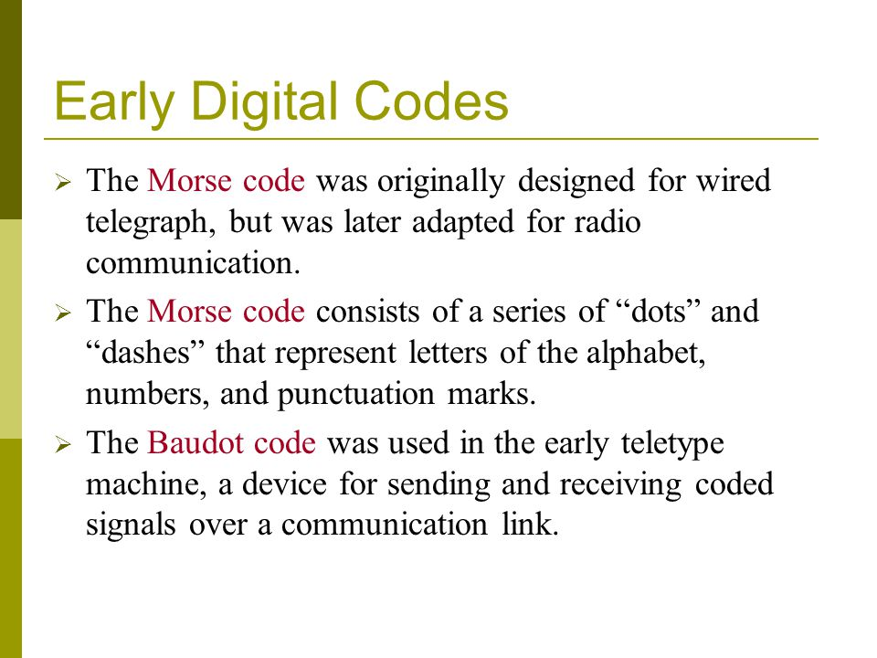 Early Digital Codes The Morse code was originally designed for wired telegraph, but was later adapted for radio communication.