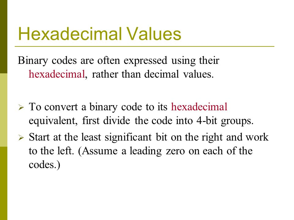 Hexadecimal Values Binary codes are often expressed using their hexadecimal, rather than decimal values.