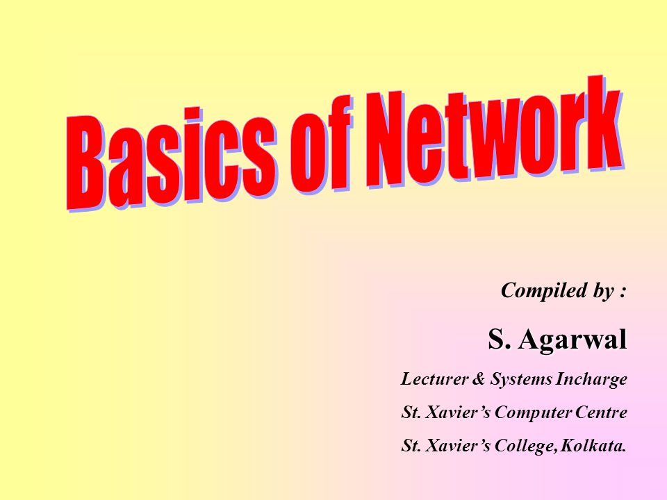 Basics of Network S. Agarwal Compiled by : Lecturer & Systems Incharge