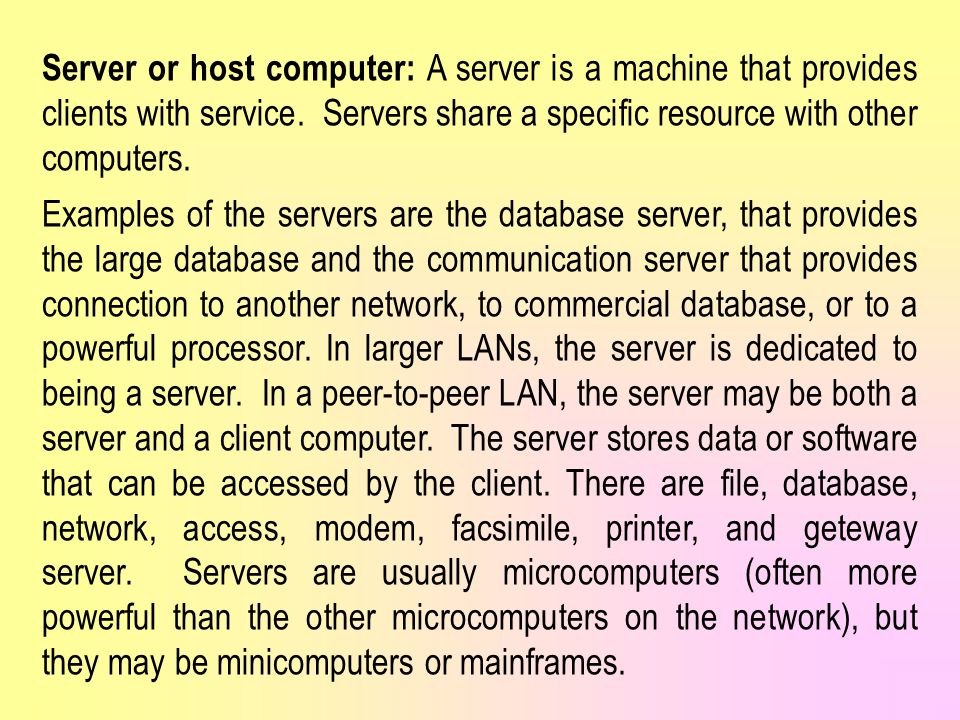 Server or host computer: A server is a machine that provides clients with service. Servers share a specific resource with other computers.