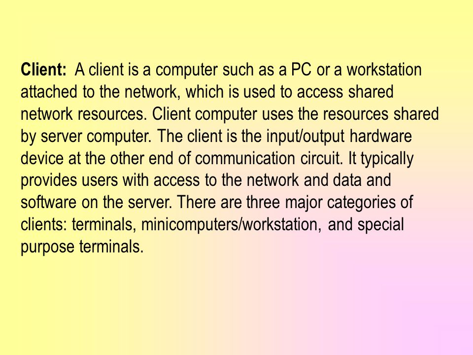 Client: A client is a computer such as a PC or a workstation attached to the network, which is used to access shared network resources.