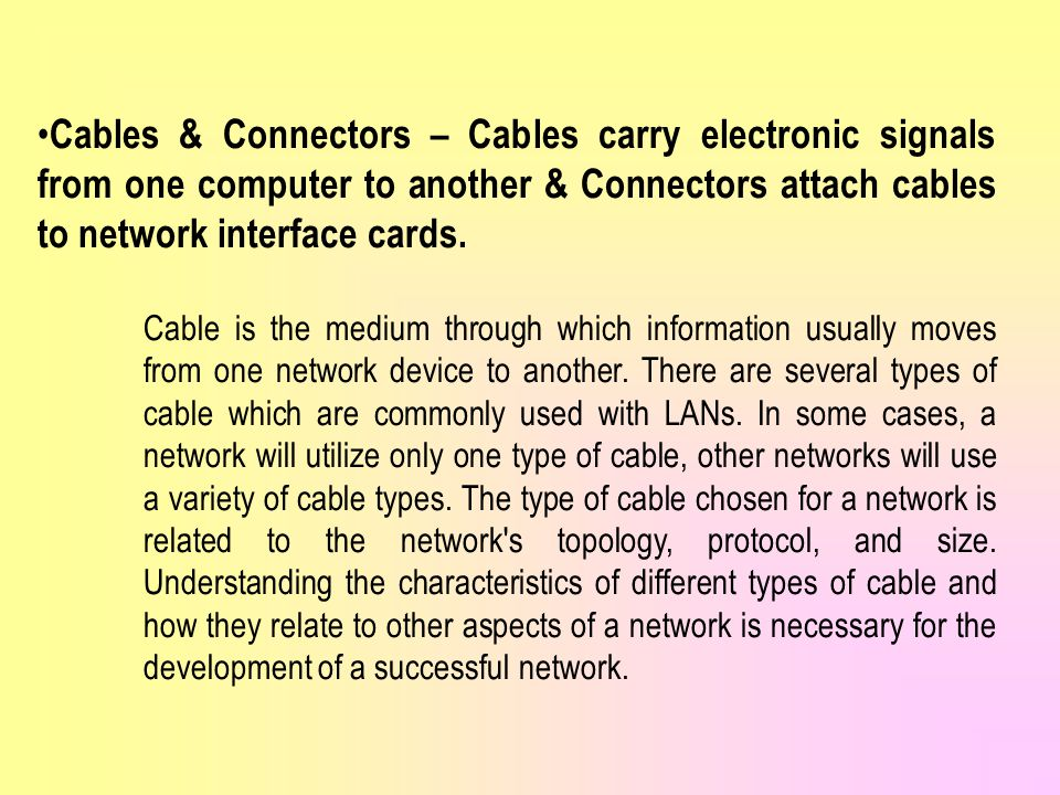 Cables & Connectors – Cables carry electronic signals from one computer to another & Connectors attach cables to network interface cards.