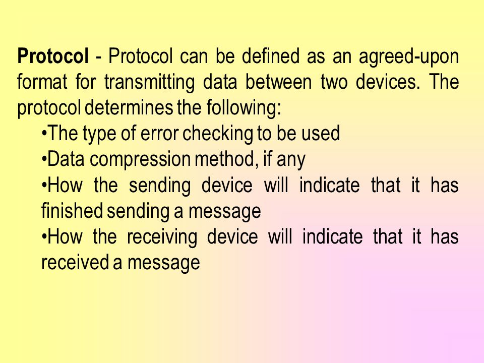 Protocol - Protocol can be defined as an agreed-upon format for transmitting data between two devices. The protocol determines the following: