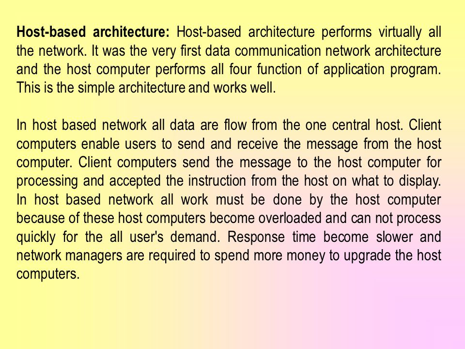 Host-based architecture: Host-based architecture performs virtually all the network. It was the very first data communication network architecture and the host computer performs all four function of application program. This is the simple architecture and works well.
