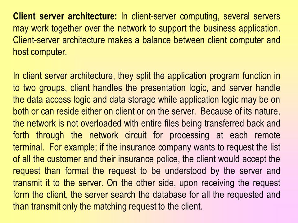 Client server architecture: In client-server computing, several servers may work together over the network to support the business application. Client-server architecture makes a balance between client computer and host computer.