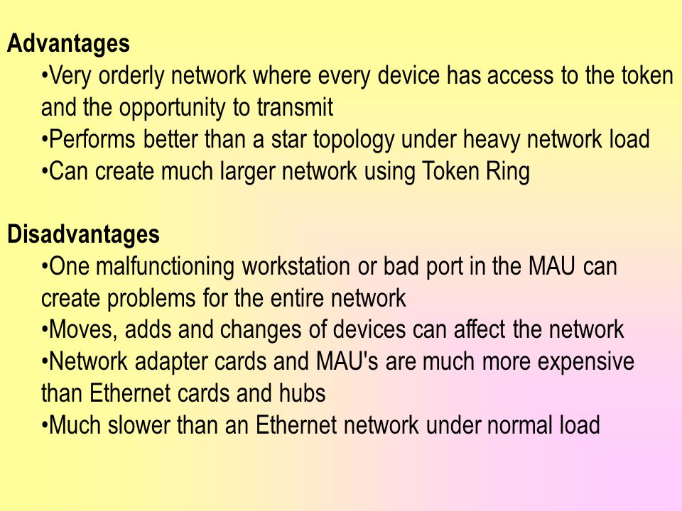 Advantages Very orderly network where every device has access to the token and the opportunity to transmit.