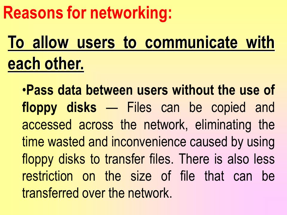Reasons for networking: To allow users to communicate with each other.