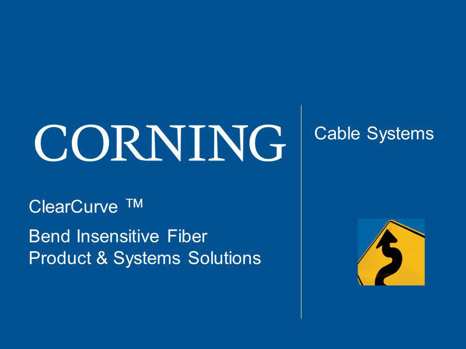 ClearCurve TM Bend Insensitive Fiber Product & Systems Solutions