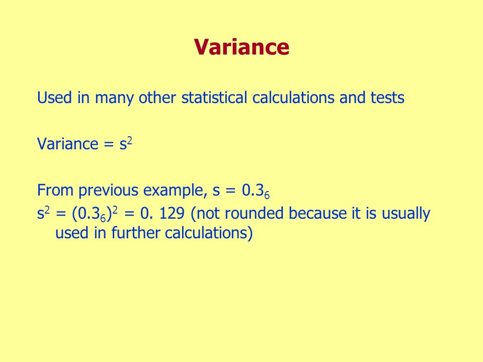 Variance Used in many other statistical calculations and tests