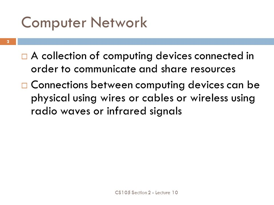Computer Network A collection of computing devices connected in order to communicate and share resources.