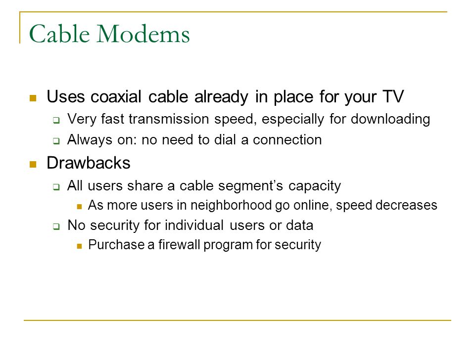 Cable Modems Uses coaxial cable already in place for your TV Drawbacks