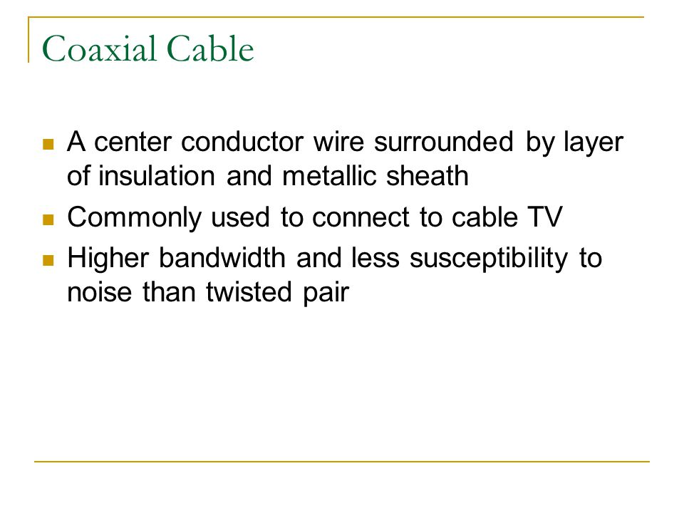 Coaxial Cable A center conductor wire surrounded by layer of insulation and metallic sheath. Commonly used to connect to cable TV.