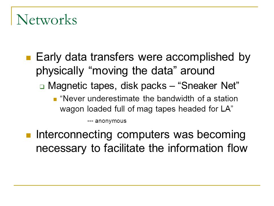 Networks Early data transfers were accomplished by physically moving the data around. Magnetic tapes, disk packs – Sneaker Net