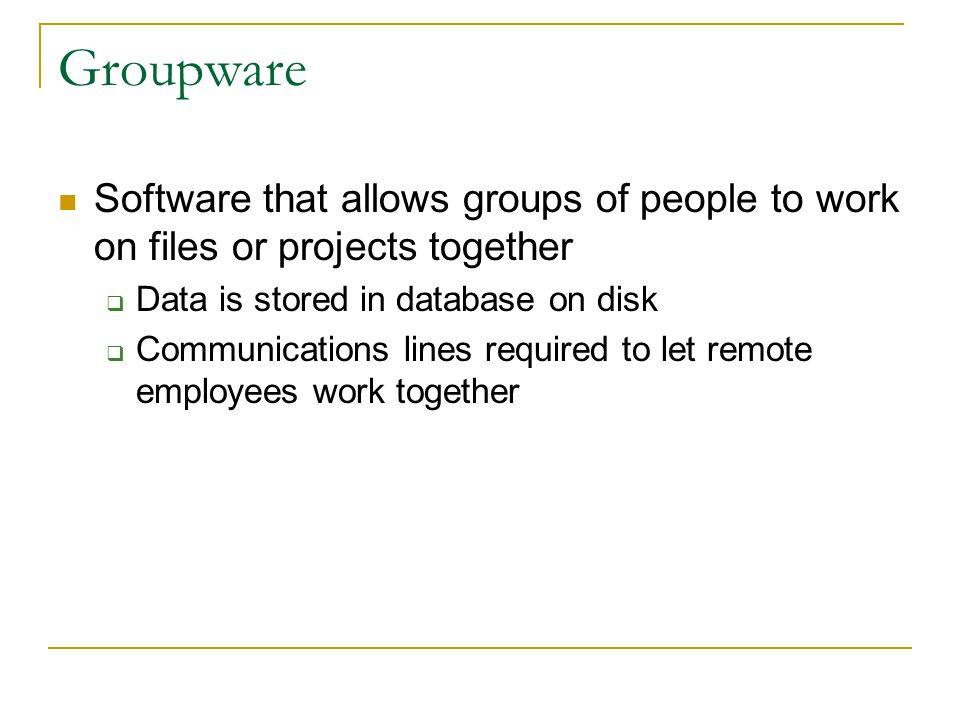 Groupware Software that allows groups of people to work on files or projects together. Data is stored in database on disk.