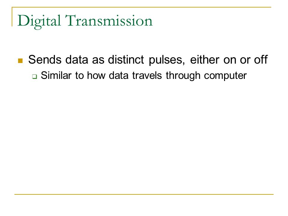 Digital Transmission Sends data as distinct pulses, either on or off