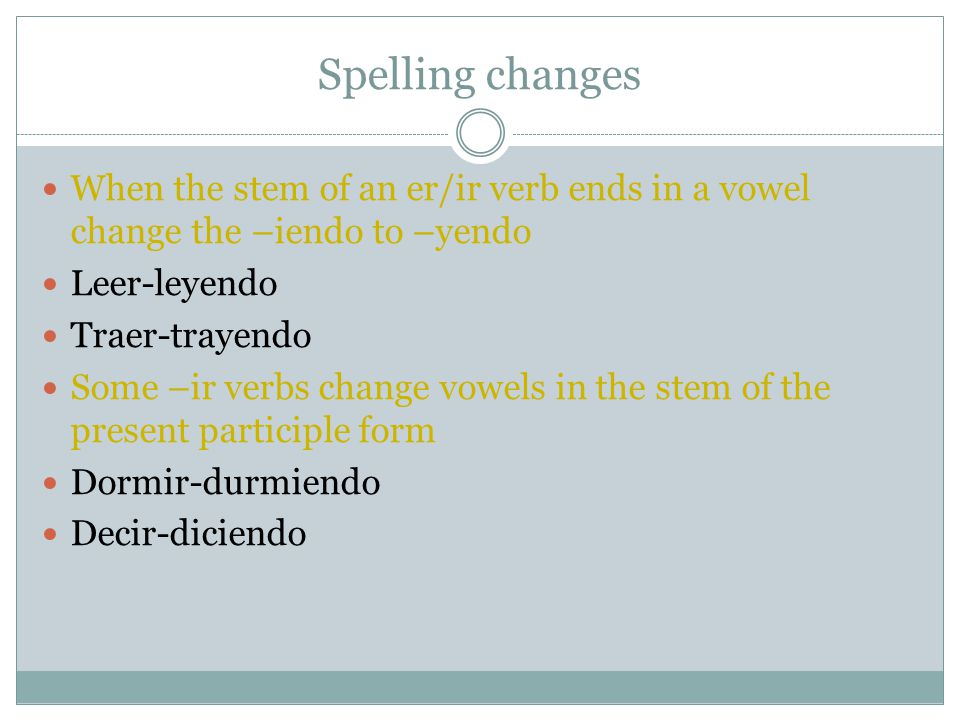 Spelling changes When the stem of an er/ir verb ends in a vowel change the –iendo to –yendo. Leer-leyendo.
