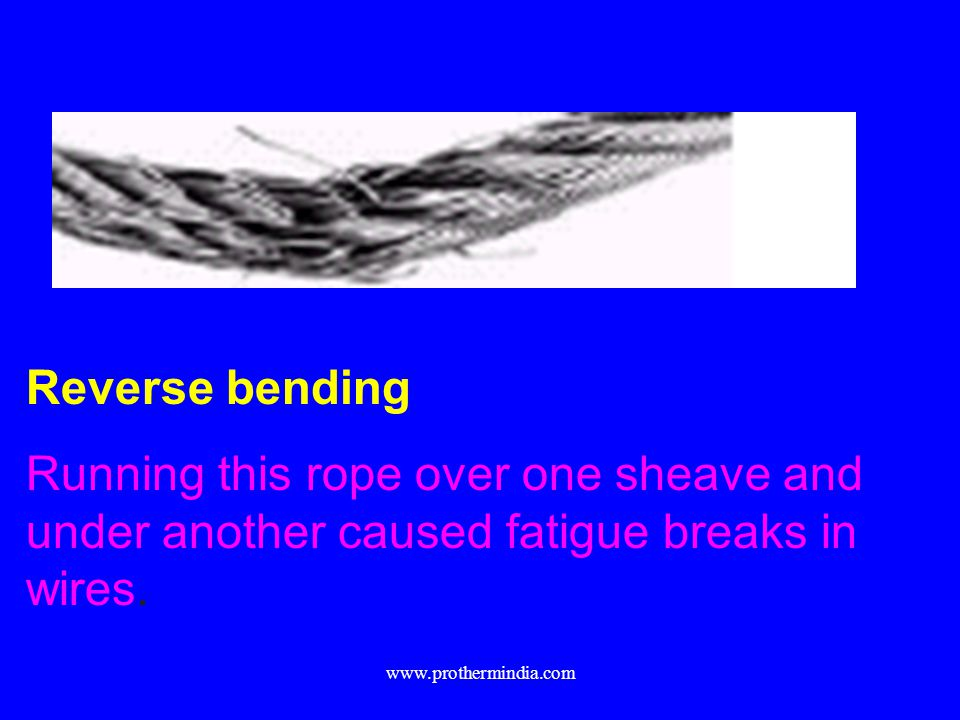 Reverse bending Running this rope over one sheave and under another caused fatigue breaks in wires.