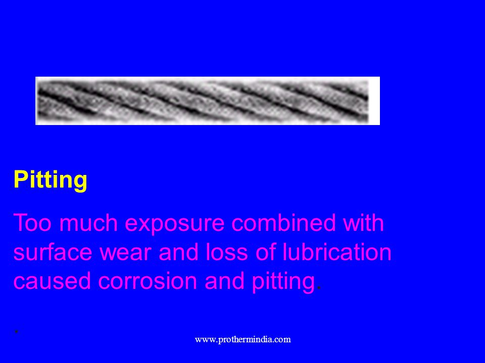 Pitting Too much exposure combined with surface wear and loss of lubrication caused corrosion and pitting.