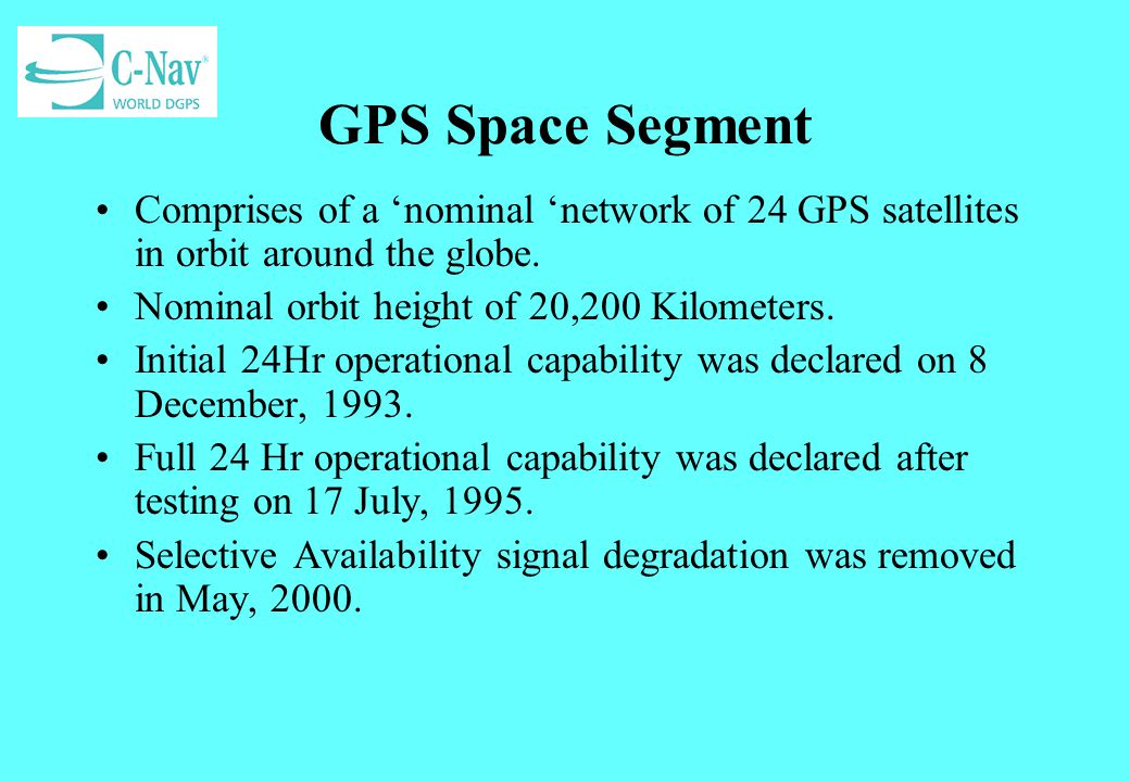 GPS Space Segment Comprises of a 'nominal 'network of 24 GPS satellites in orbit around the globe. Nominal orbit height of 20,200 Kilometers.