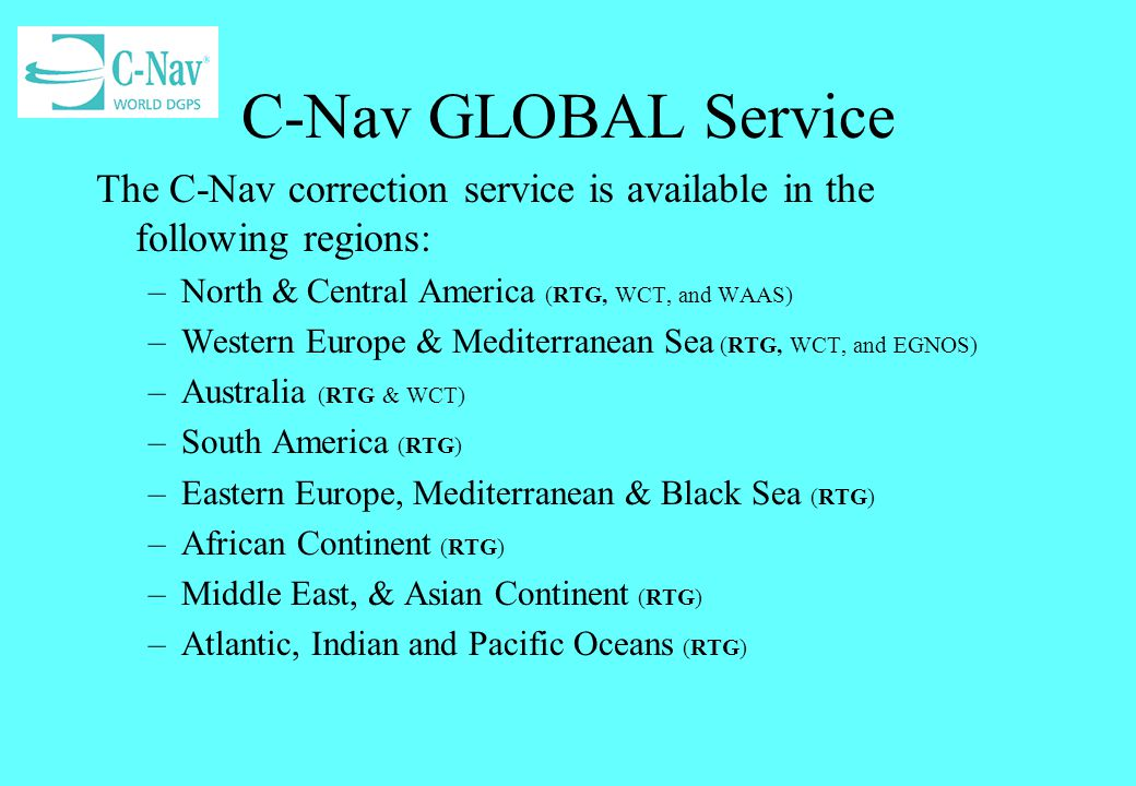 C-Nav GLOBAL Service The C-Nav correction service is available in the following regions: North & Central America (RTG, WCT, and WAAS)