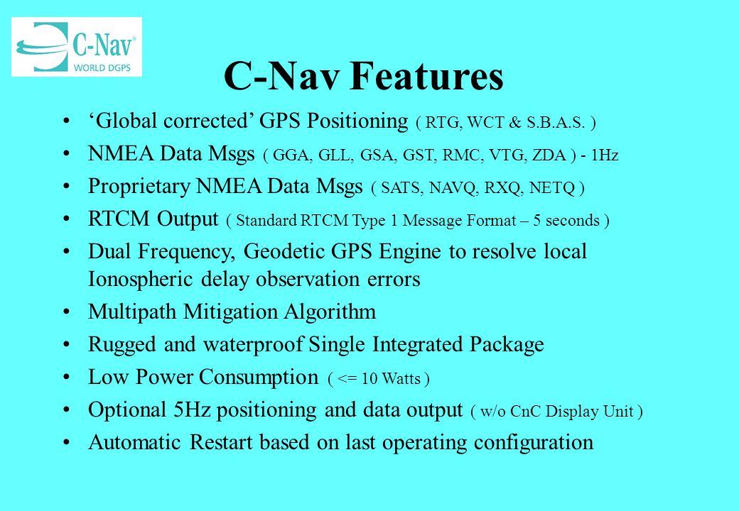 C-Nav Features 'Global corrected' GPS Positioning ( RTG, WCT & S.B.A.S. ) NMEA Data Msgs ( GGA, GLL, GSA, GST, RMC, VTG, ZDA ) - 1Hz.