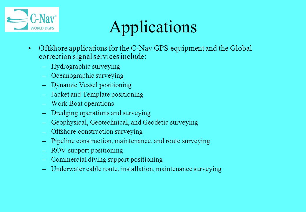 Applications Offshore applications for the C-Nav GPS equipment and the Global correction signal services include: