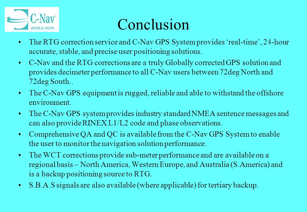 Conclusion The RTG correction service and C-Nav GPS System provides 'real-time', 24-hour accurate, stable, and precise user positioning solutions.