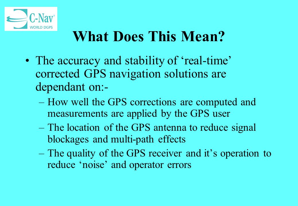 What Does This Mean The accuracy and stability of 'real-time' corrected GPS navigation solutions are dependant on:-