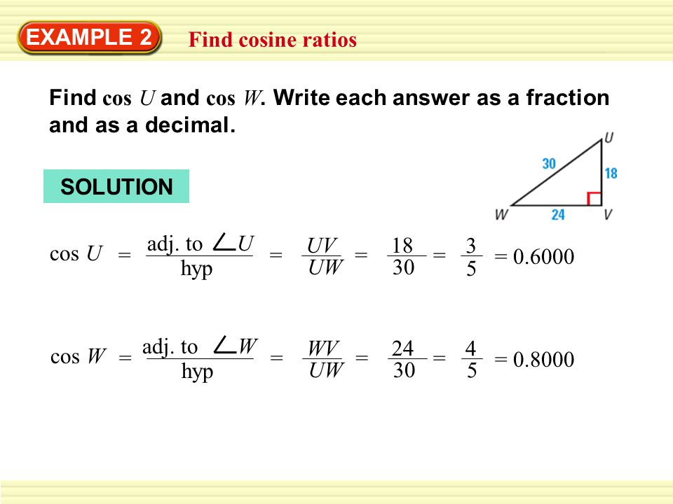 EXAMPLE 2 Find cosine ratios. Find cos U and cos W. Write each answer as a fraction and as a decimal.