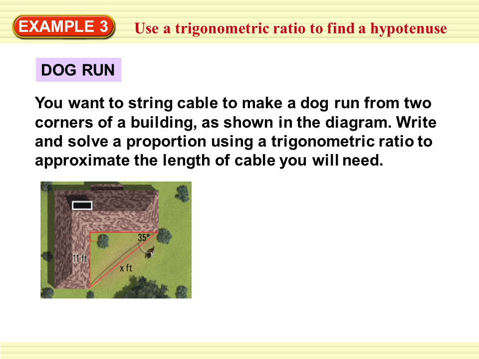 EXAMPLE 3 Use a trigonometric ratio to find a hypotenuse. DOG RUN.