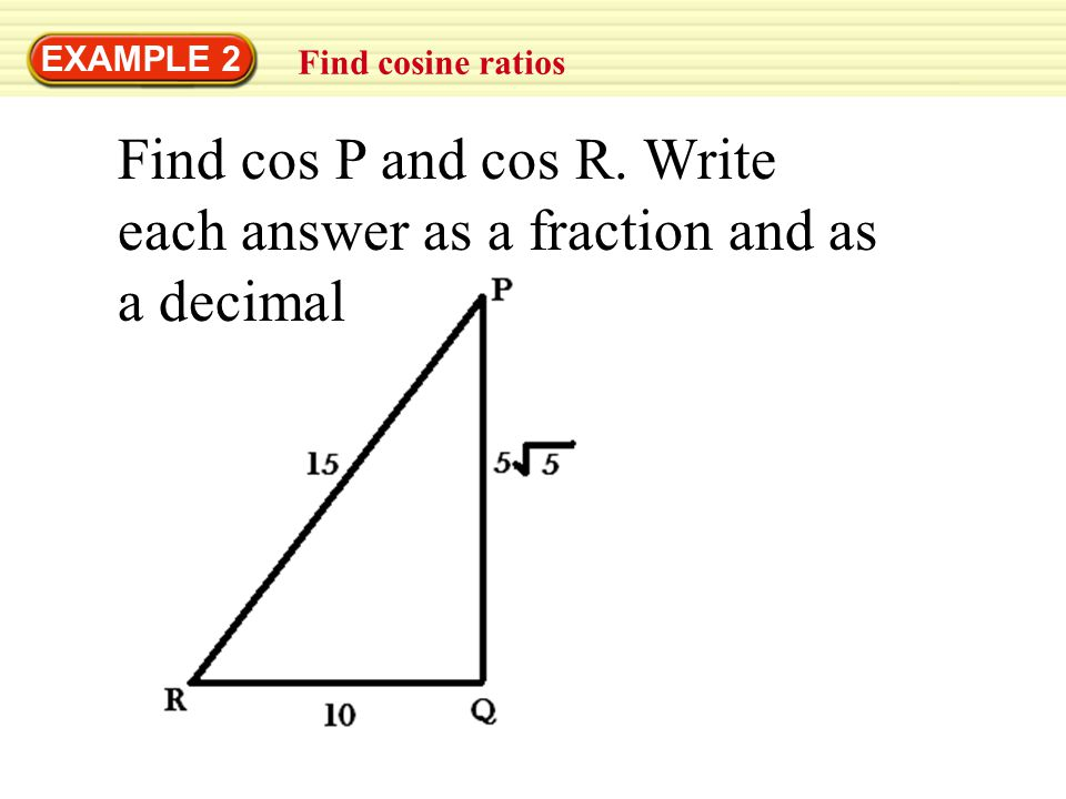 Find cos P and cos R. Write each answer as a fraction and as a decimal