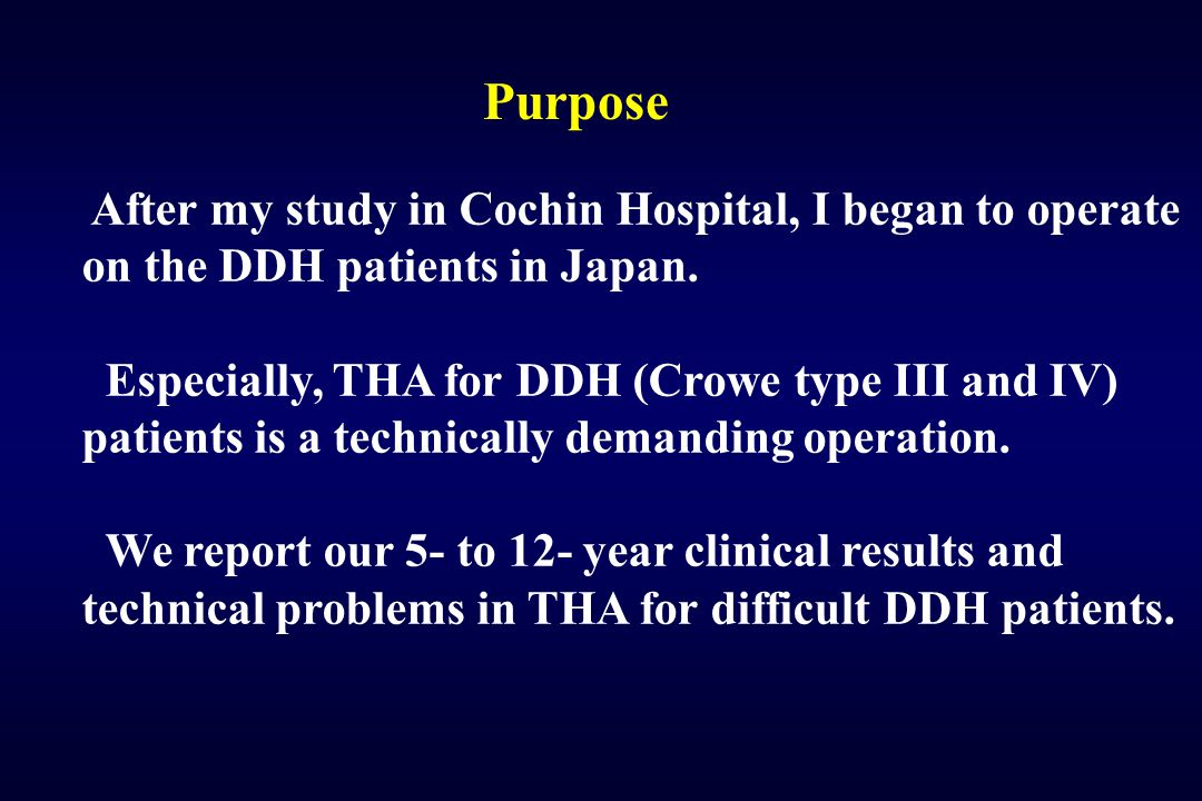 Purpose After my study in Cochin Hospital, I began to operate on the DDH patients in Japan.
