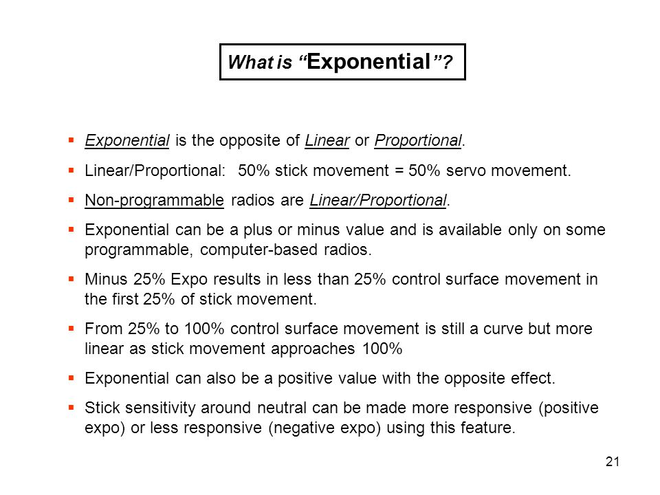 What is Exponential Exponential is the opposite of Linear or Proportional. Linear/Proportional: 50% stick movement = 50% servo movement.