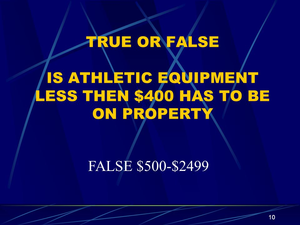 TRUE OR FALSE IS ATHLETIC EQUIPMENT LESS THEN $400 HAS TO BE ON PROPERTY