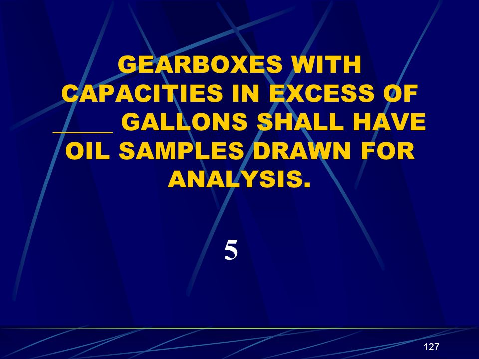 GEARBOXES WITH CAPACITIES IN EXCESS OF _____ GALLONS SHALL HAVE OIL SAMPLES DRAWN FOR ANALYSIS.