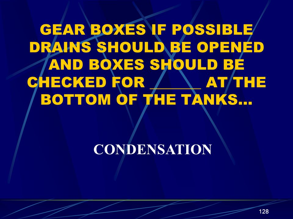 GEAR BOXES IF POSSIBLE DRAINS SHOULD BE OPENED AND BOXES SHOULD BE CHECKED FOR _______ AT THE BOTTOM OF THE TANKS…
