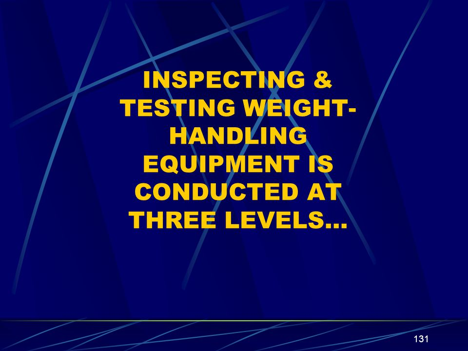INSPECTING & TESTING WEIGHT-HANDLING EQUIPMENT IS CONDUCTED AT THREE LEVELS…