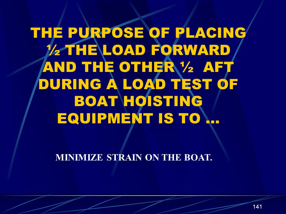THE PURPOSE OF PLACING ½ THE LOAD FORWARD AND THE OTHER ½ AFT DURING A LOAD TEST OF BOAT HOISTING EQUIPMENT IS TO …