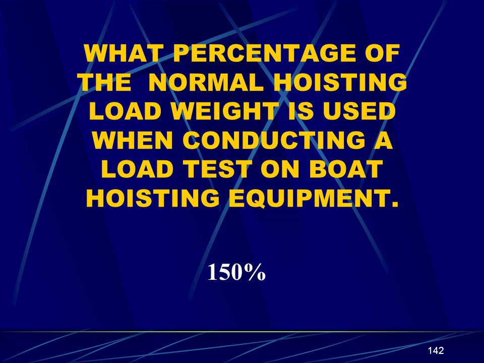 WHAT PERCENTAGE OF THE NORMAL HOISTING LOAD WEIGHT IS USED WHEN CONDUCTING A LOAD TEST ON BOAT HOISTING EQUIPMENT.