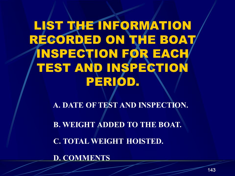 LIST THE INFORMATION RECORDED ON THE BOAT INSPECTION FOR EACH TEST AND INSPECTION PERIOD.