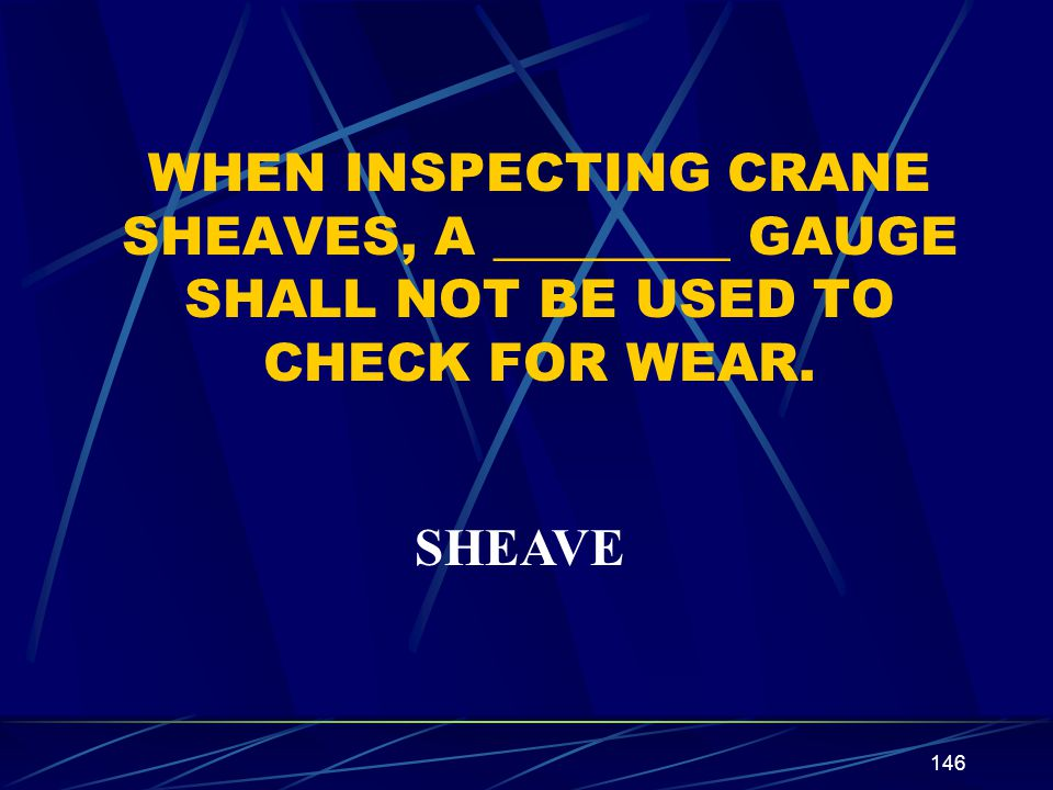 WHEN INSPECTING CRANE SHEAVES, A _________ GAUGE SHALL NOT BE USED TO CHECK FOR WEAR.