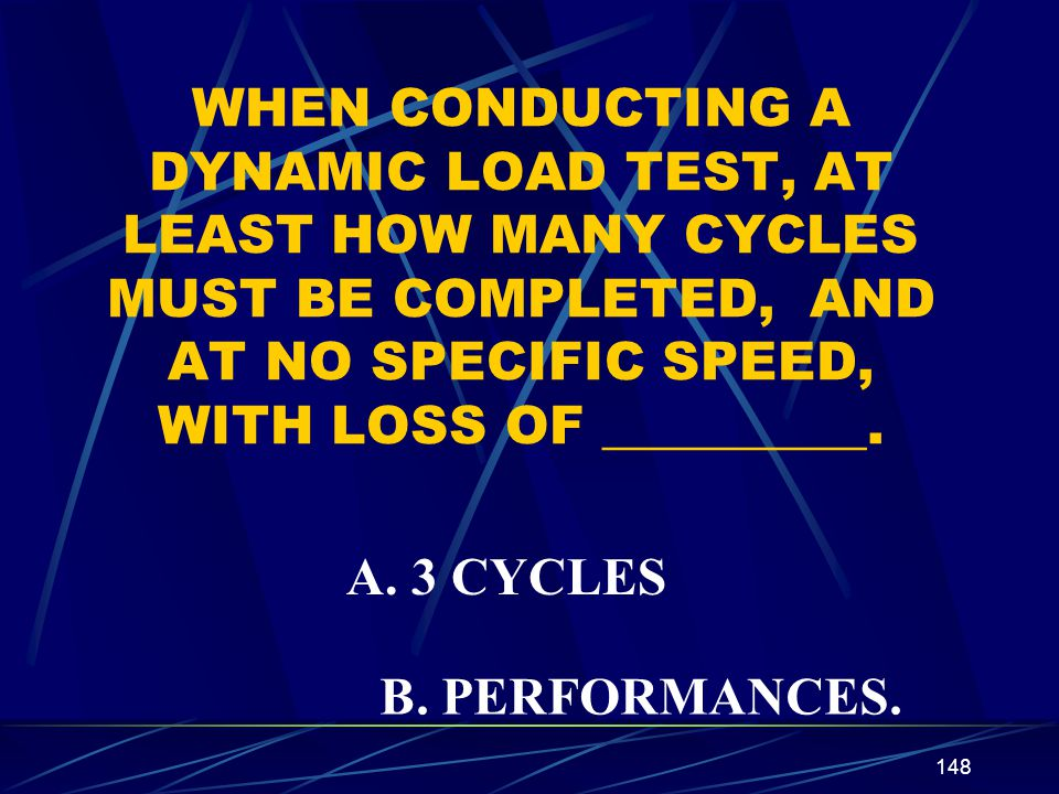 WHEN CONDUCTING A DYNAMIC LOAD TEST, AT LEAST HOW MANY CYCLES MUST BE COMPLETED, AND AT NO SPECIFIC SPEED, WITH LOSS OF __________.