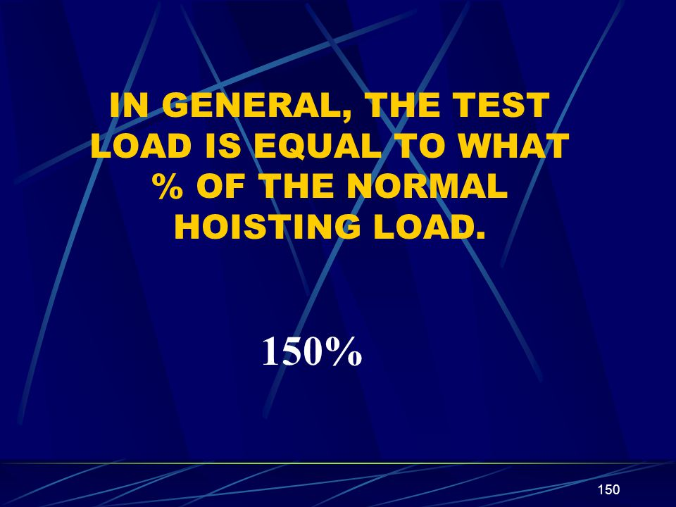 IN GENERAL, THE TEST LOAD IS EQUAL TO WHAT % OF THE NORMAL HOISTING LOAD.