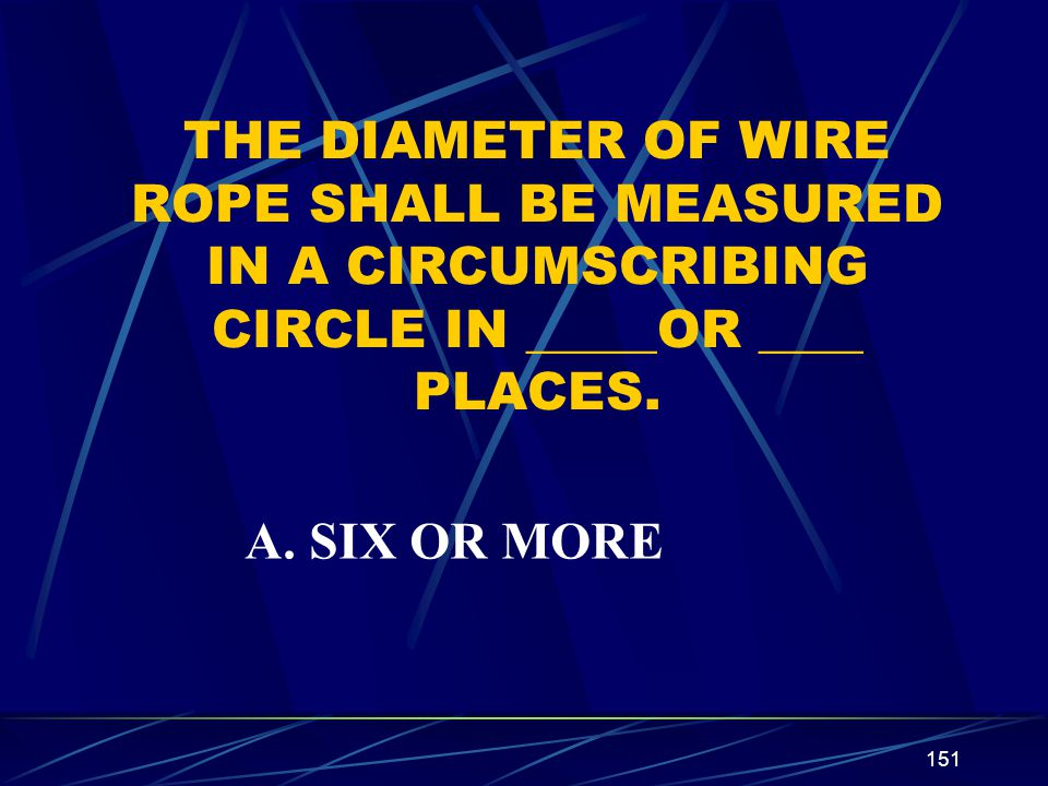 THE DIAMETER OF WIRE ROPE SHALL BE MEASURED IN A CIRCUMSCRIBING CIRCLE IN _____OR ____ PLACES.